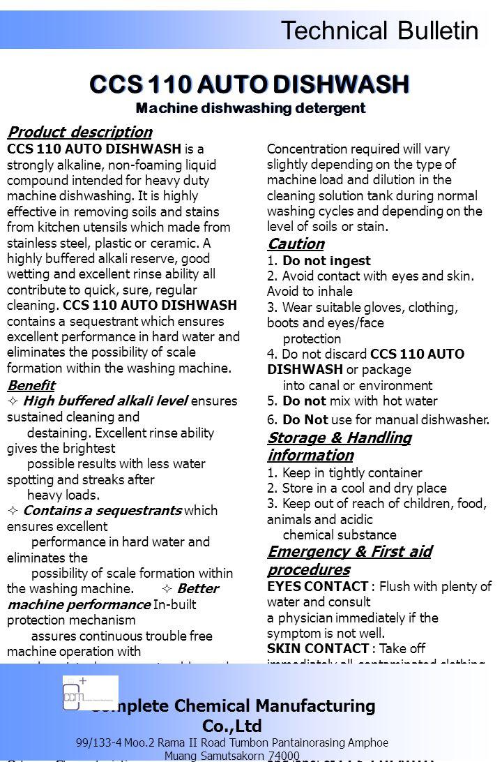 Technical Bulletin รายละเอียดของผลิตภัณฑ์ ซีซีเอส 110 ออโต้ ดิชวอช ผลิตภัณฑ์ล้าง จานใช้สำหรับเครื่อง ล้างจานอัตโนมัติ ที่มีส่วนผสมของด่างเข้มข้น ใช้สำหรับทำความสะอาด ขจัดคราบสกปรก ต่างๆ ที่ติดอยู่บนภาชนะ, อุปกรณ์เครื่องครัว ที่ทำจากสแตนเลส พลาสติก หรือเครื่องเคลือบ เซรามิคต่างๆ ซีซีเอส 110 ออโต้ ดิชวอช มีส่วนผสมของ สารลดความกระด้าง ของน้ำ จึงสามารถ ใช้ผลิตภัณฑ์ดังกล่าวกับน้ำกระด้างได้เป็น อย่างดี นอกจากนี้การที่ผลิตภัณฑ์มีส่วนผสม ของสารลดความกระด้าง ของน้ำจะ ช่วยลดและป้องกันการเกิดคราบตะกรันที่จะ สะสมภายในตัวเครื่องล้างจานได้ด้วย ข้อดี  ส่วนผสมที่ประกอบด้วยด่างเข้มข้น ทำให้ มั่นใจในความสะอาด สามารถล้างด้วยน้ำออกได้ง่าย ทำให้ ภาชนะหรือเครื่องครัวที่ทำ ความสะอาดแล้วไม่เกิดริ้วรอยหรือคราบ ตกค้าง  มีส่วนผสมของ สารลดความกระด้างของน้ำ (sequestrant) จึงสามารถใช้ผลิตภัณฑ์ดังกล่าวกับน้ำ กระด้างได้เป็นอย่างดี นอกจากนี้การที่ผลิตภัณฑ์มีส่วนผสมของ สารลดความกระด้าง ของน้ำจะช่วยลดและ ป้องกันการเกิดคราบ ตะกรันที่จะสะสม ภายในตัวเครื่องล้างจานด้วย  ช่วยเสริมให้เครื่องล้างจานทำงานด้วย ประสิทธิภาพที่ดียิ่งขึ้น ด้วยการป้องกันการเกิดคราบตะกรันที่จะ สะสมภายในตัวเครื่อง ล้างจาน จึงทำให้ระบบการทำงานภายใน ตัวเครื่องล้างจานสะอาด ไม่เกิดการอุดตันของท่อและหัวฉีด จึงเป็น การช่วยเพิ่ม ประสิทธิภาพในการทำงานของเครื่อง ตลอดระยะเวลาการใช้งาน ให้ดียิ่งขึ้น คุณสมบัติทางเคมีและทางกายภาพ ลักษณะทั่วไป : เป็นของเหลวใส สีเหลือง อำพัน กลิ่น : เฉพาะตัว ความเป็นกรด – ด่าง : 13 – 14 ความถ่วงจำเพาะที่อุณหภูมิ 25 องศาเซลเซียส (g/cm 3 ) : 1.160 – 1.200 ความสามารถในการละลายน้ำ : สามารถละลาย น้ำได้อย่างสมบูรณ์ วิธีการใช้ บรรจุผลิตภัณฑ์ 2 - 5 มิลลิลิตร ต่อน้ำ 1 ลิตร ในช่องบรรจุผลิตภัณฑ์ อาจบรรจุด้วย ตนเองหรือการจ่ายผ่านเครื่องจ่ายอัตโนมัติ ทั้งนี้ความเข้มข้นอาจขึ้นอยู่กับประเภท, ระบบการผสม และรอบการทำงานของ เครื่องล้างจานอัตโนมัติ และปริมาณคราบ สกปรกของภาชนะหรือเครื่องครัวที่จะทำ ความสะอาด คำเตือน / ข้อควรระวัง 1.