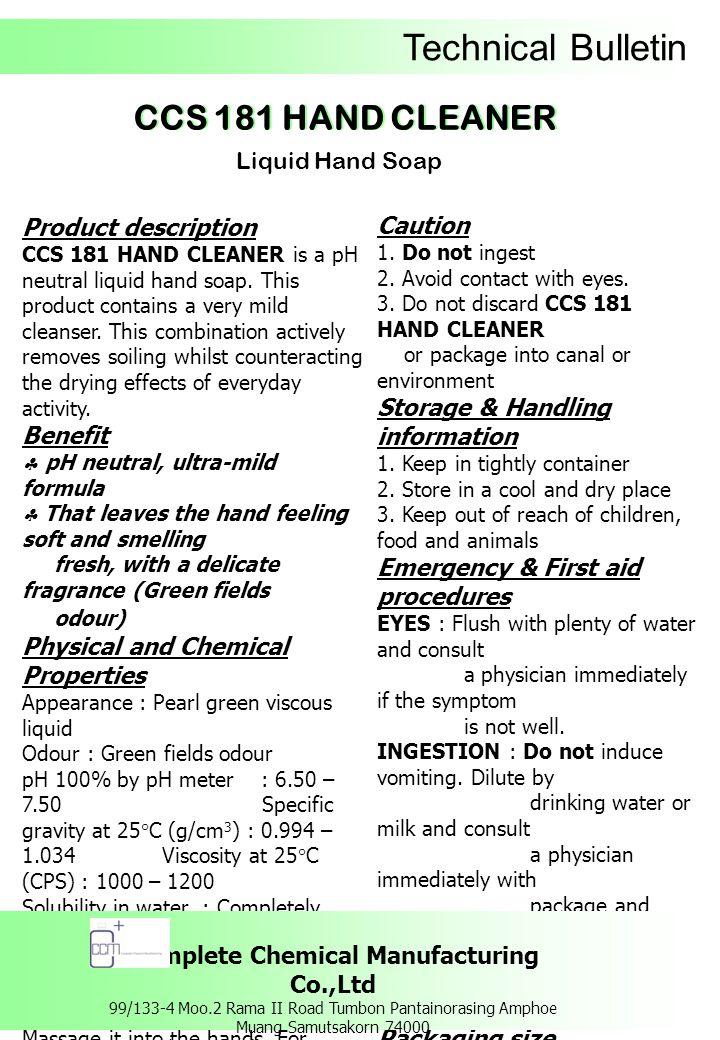 Technical Bulletin ผลิตภัณฑ์สบู่เหลวล้างมือ รายละเอียดของผลิตภัณฑ์ ซีซีเอส 181 แฮนด์ คลีนเนอร์ ผลิตภัณฑ์สบู่ เหลวล้างมือ สูตรอ่อนโยน ที่มีค่า pH เป็นกลาง มีส่วนผสมของสารทำความ สะอาดที่มีความอ่อนโยนต่อผิวหนัง และให้ ความรู้สึกสดชื่นกับกลิ่นหอม Green fields ข้อดี  สูตรอ่อนโยนต่อผิวหนัง  ให้ความรู้สึกสะอาด เนียนนุ่ม และรู้สึกสด ชื่นกับ กลิ่นหอม Green fields คุณสมบัติทางเคมีและทางกายภาพ ลักษณะทั่วไป : เป็นของเหลวมีความหนืด สี เขียวประกายมุก กลิ่น : กรีนฟิลด์ ความเป็นกรด – ด่าง : 6.50 – 7.50 ความถ่วงจำเพาะที่อุณหภูมิ 25 องศาเซลเซียส (g/cm 3 ) : 0.994 – 1.034 ความหนืดที่อุณหภูมิ 25 องศาเซลเซียส (CPS) : 1000 – 1200 ความสามารถในการละลายน้ำ : สามารถละลายน้ำได้อย่างสมบูรณ์ วิธีการใช้ ชโลมมือด้วยน้ำพอเปียก แล้วหยด ซีซีเอส 181 แฮนด์ คลีนเนอร์ 1-2 หยด ลูบไล้ให้ทั่ว มือ ขัดถูเบาๆ ทั้งหน้ามือ หลังมือ ซอกนิ้ว และซอกเล็บ และภายหลังการทำความสะอาด ต้องล้างออกด้วยน้ำ ให้สะอาด คำเตือน / ข้อควรระวัง 1.