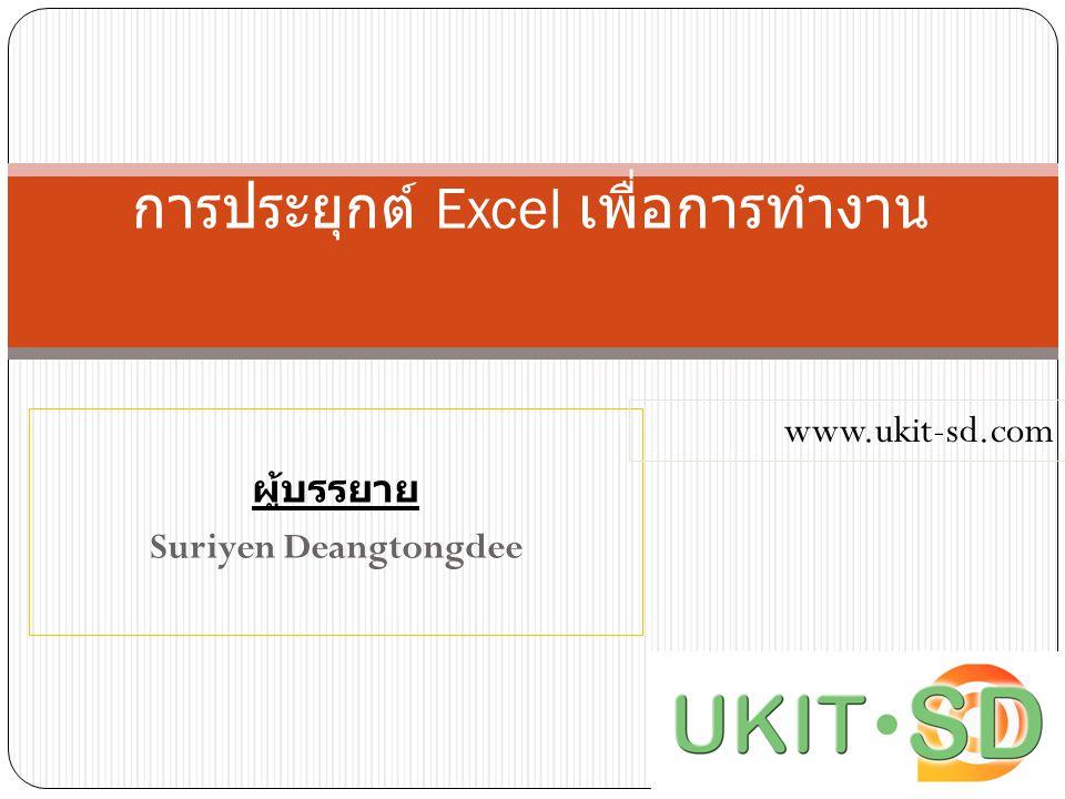 ผู้บรรยาย Suriyen Deangtongdee การประยุกต์ Excel เพื่อการทำงาน www.ukit-sd.com