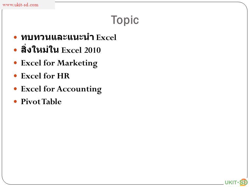 Topic ทบทวนและแนะนำ Excel สิ่งใหม่ใน Excel 2010 Excel for Marketing Excel for HR Excel for Accounting Pivot Table www.ukit-sd.com