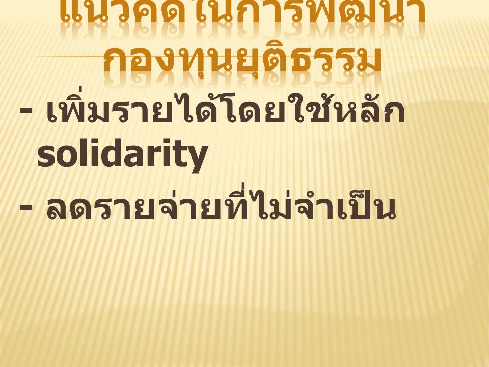 - เพิ่มรายได้โดยใช้หลัก solidarity - ลดรายจ่ายที่ไม่จำเป็น