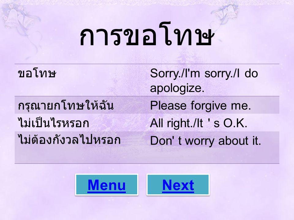 การขอโทษ ขอโทษ Sorry./I'm sorry./I do apologize. กรุณายกโทษให้ฉัน Please forgive me. ไม่เป็นไรหรอก All right./It ' s O.K. ไม่ต้องกังวลไปหรอก Don' t wo