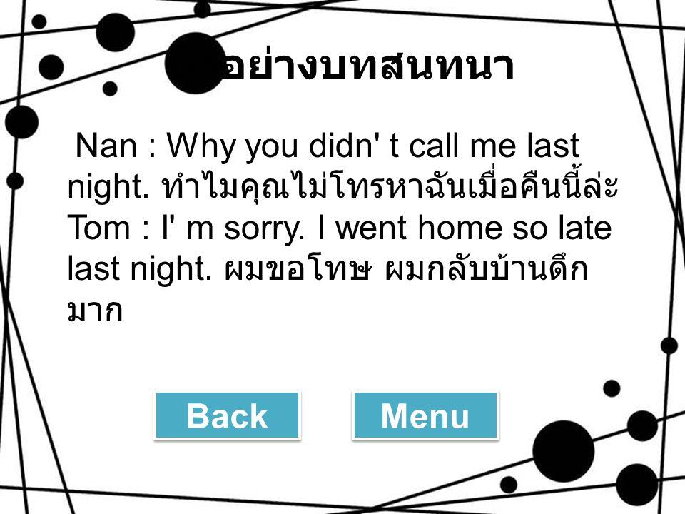 ตัวอย่างบทสนทนา Nan : Why you didn' t call me last night. ทำไมคุณไม่โทรหาฉันเมื่อคืนนี้ล่ะ Tom : I' m sorry. I went home so late last night. ผมขอโทษ ผ