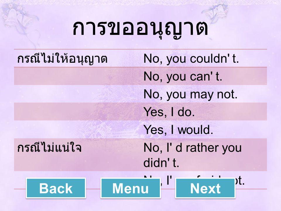 การขออนุญาต กรณีไม่ให้อนุญาต No, you couldn' t. No, you can' t. No, you may not. Yes, I do. Yes, I would. กรณีไม่แน่ใจ No, I' d rather you didn' t. No