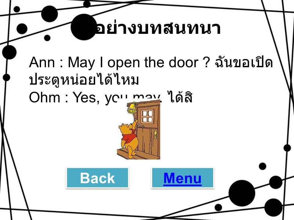 ตัวอย่างบทสนทนา Ann : May I open the door ? ฉันขอเปิด ประตูหน่อยได้ไหม Ohm : Yes, you may. ได้สิ Back Menu