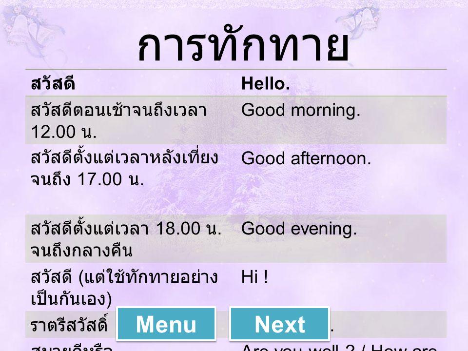 การทักทาย สวัสดี Hello. สวัสดีตอนเช้าจนถึงเวลา 12.00 น. Good morning. สวัสดีตั้งแต่เวลาหลังเที่ยง จนถึง 17.00 น. Good afternoon. สวัสดีตั้งแต่เวลา 18.
