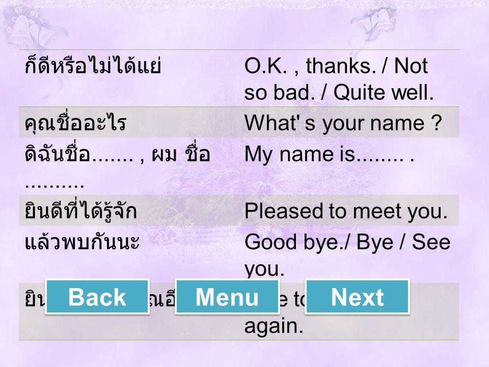 ก็ดีหรือไม่ได้แย่ O.K., thanks. / Not so bad. / Quite well. คุณชื่ออะไร What' s your name ? ดิฉันชื่อ......., ผม ชื่อ.......... My name is......... ยิ