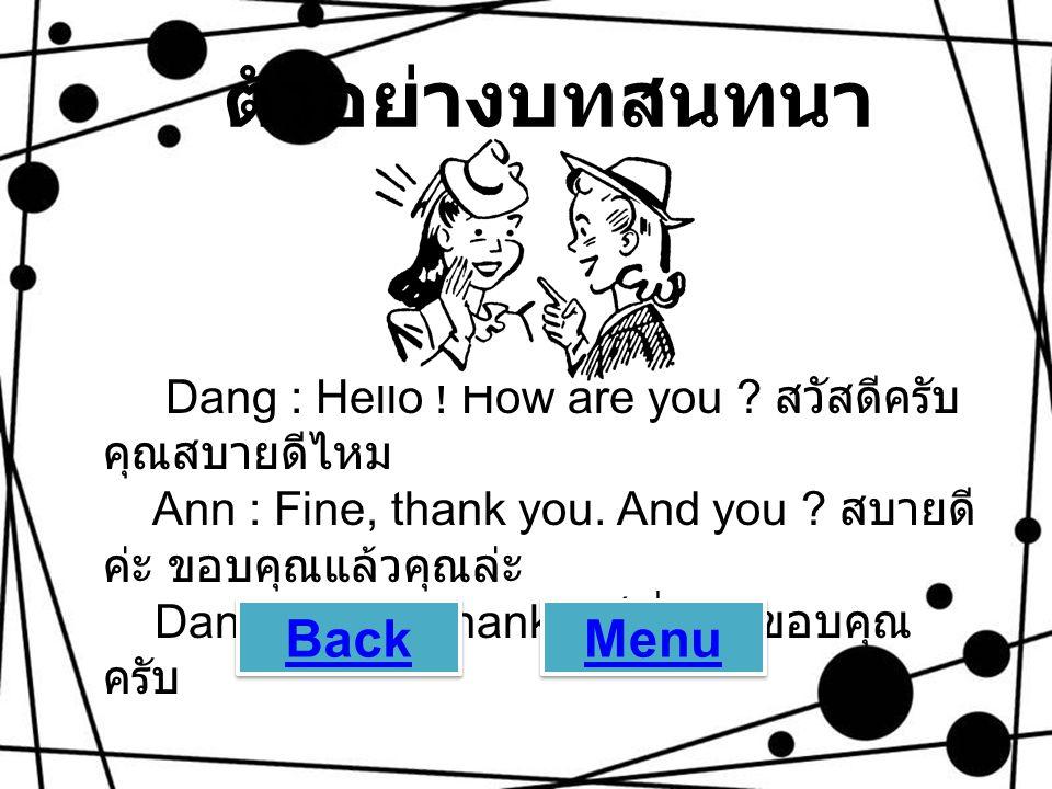 ตัวอย่างบทสนทนา Dang : Hello ! How are you ? สวัสดีครับ คุณสบายดีไหม Ann : Fine, thank you. And you ? สบายดี ค่ะ ขอบคุณแล้วคุณล่ะ Dang : O.K., thanks.