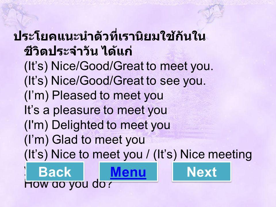 ประโยคแนะนำตัวที่เรานิยมใช้กันใน ชีวิตประจำวัน ได้แก่ (It's) Nice/Good/Great to meet you. (It's) Nice/Good/Great to see you. (I'm) Pleased to meet you
