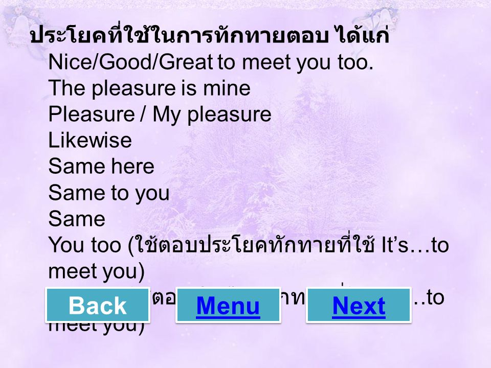 ประโยคที่ใช้ในการทักทายตอบ ได้แก่ Nice/Good/Great to meet you too. The pleasure is mine Pleasure / My pleasure Likewise Same here Same to you Same You