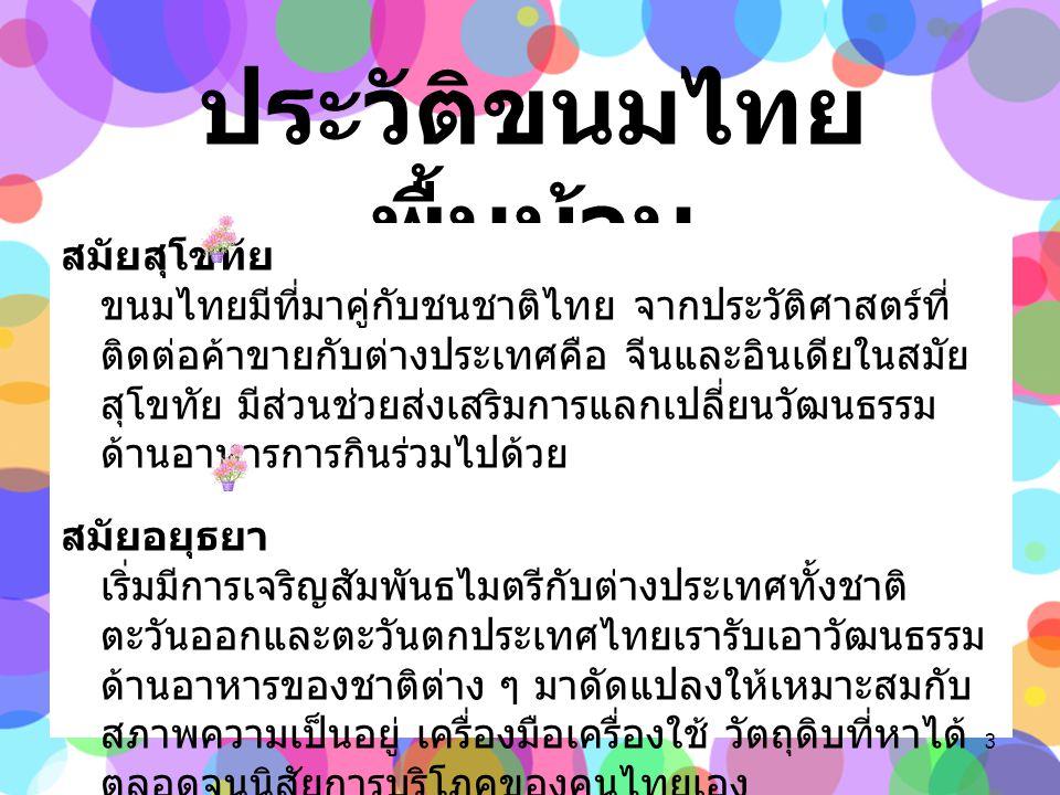 ประวัติขนมไทย พื้นบ้าน สมัยสุโขทัย ขนมไทยมีที่มาคู่กับชนชาติไทย จากประวัติศาสตร์ที่ ติดต่อค้าขายกับต่างประเทศคือ จีนและอินเดียในสมัย สุโขทัย มีส่วนช่วยส่งเสริมการแลกเปลี่ยนวัฒนธรรม ด้านอาหารการกินร่วมไปด้วย สมัยอยุธยา เริ่มมีการเจริญสัมพันธไมตรีกับต่างประเทศทั้งชาติ ตะวันออกและตะวันตกประเทศไทยเรารับเอาวัฒนธรรม ด้านอาหารของชาติต่าง ๆ มาดัดแปลงให้เหมาะสมกับ สภาพความเป็นอยู่ เครื่องมือเครื่องใช้ วัตถุดิบที่หาได้ ตลอดจนนิสัยการบริโภคของคนไทยเอง 3
