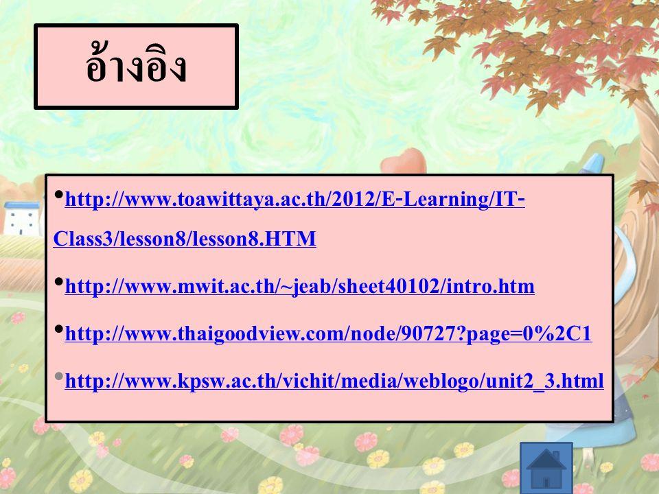 อ้างอิง http://www.toawittaya.ac.th/2012/E-Learning/IT- Class3/lesson8/lesson8.HTM http://www.toawittaya.ac.th/2012/E-Learning/IT- Class3/lesson8/lesson8.HTM http://www.mwit.ac.th/~jeab/sheet40102/intro.htm http://www.thaigoodview.com/node/90727?page=0%2C1 http://www.kpsw.ac.th/vichit/media/weblogo/unit2_3.html