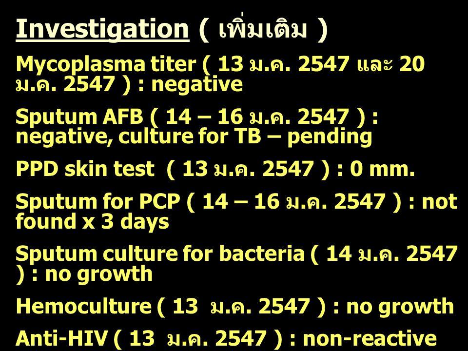 Investigation ( เพิ่มเติม ) Mycoplasma titer ( 13 ม. ค. 2547 และ 20 ม. ค. 2547 ) : negative Sputum AFB ( 14 – 16 ม. ค. 2547 ) : negative, culture for