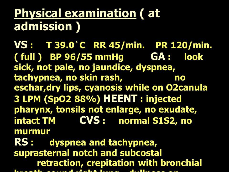 Physical examination ( at admission ) VS : T 39.0  C RR 45/min. PR 120/min. ( full ) BP 96/55 mmHg GA : look sick, not pale, no jaundice, dyspnea, ta