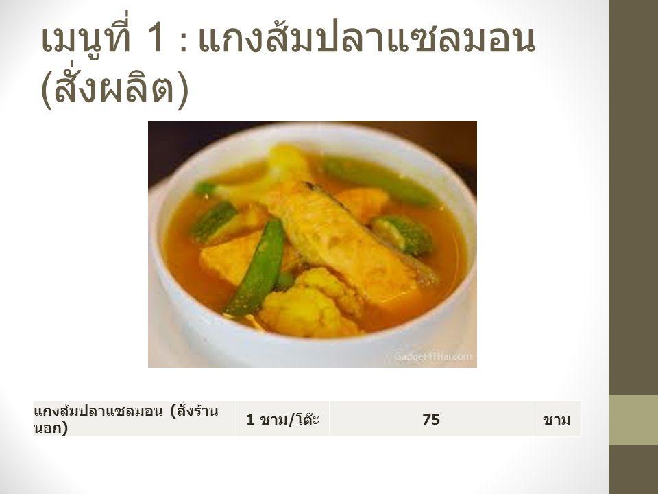 เมนูที่ 1 : แกงส้มปลาแซลมอน ( สั่งผลิต ) แกงส้มปลาแซลมอน ( สั่งร้าน นอก ) 1 ชาม / โต๊ะ 75 ชาม