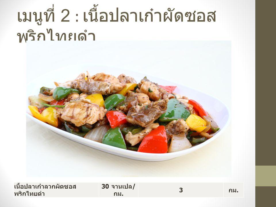เมนูที่ 2 : เนื้อปลาเก๋าผัดซอส พริกไทยดำ เนื้อปลาเก๋าลวกผัดซอส พริกไทยดำ 30 จานเปล / กม. 3 กม.