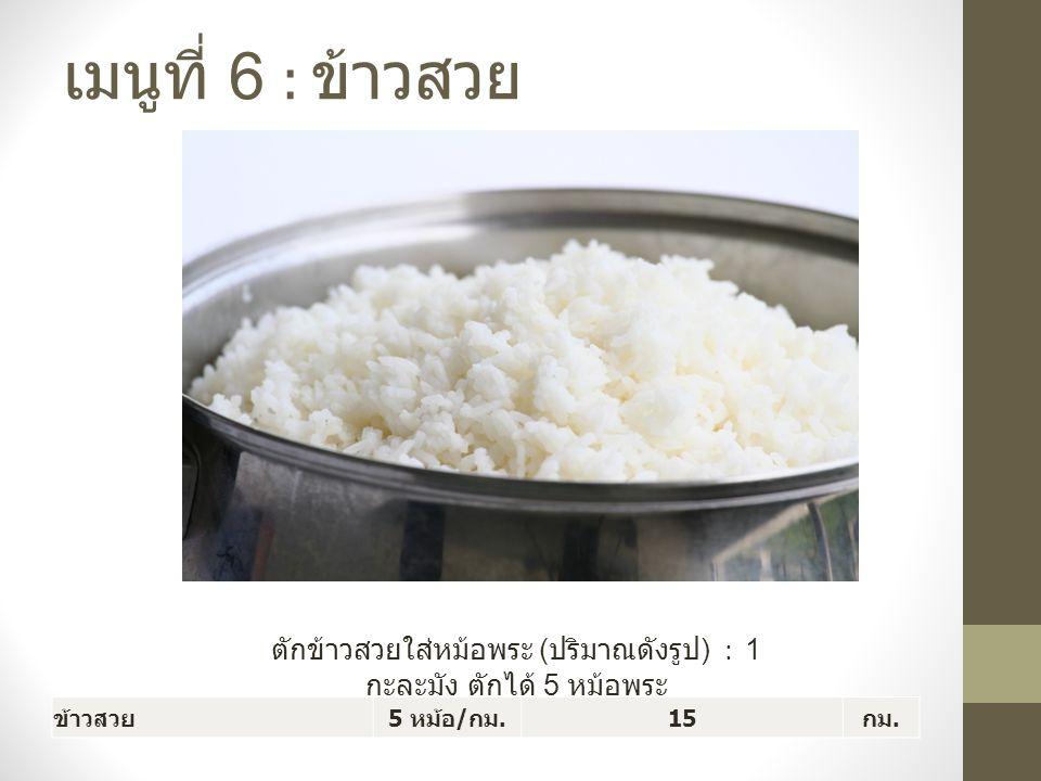 เมนูที่ 6 : ข้าวสวย ตักข้าวสวยใส่หม้อพระ ( ปริมาณดังรูป ) : 1 กะละมัง ตักได้ 5 หม้อพระ ข้าวสวย 5 หม้อ / กม.