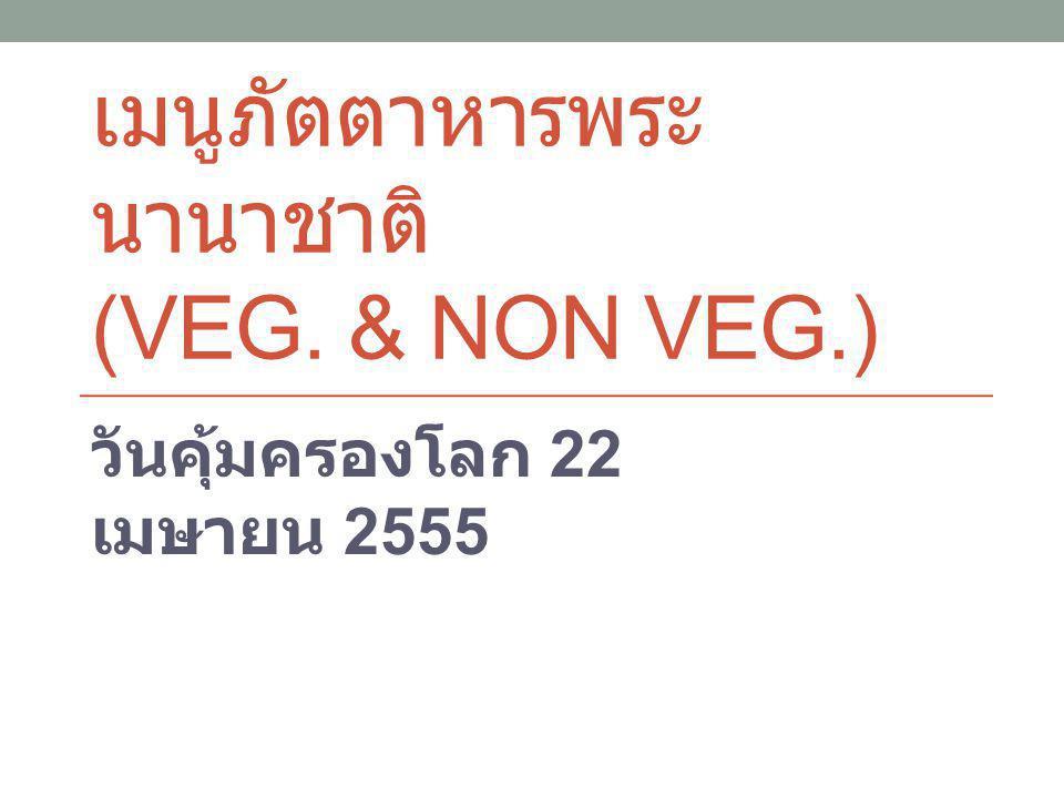 เมนูภัตตาหารพระ นานาชาติ (VEG. & NON VEG.) วันคุ้มครองโลก 22 เมษายน 2555