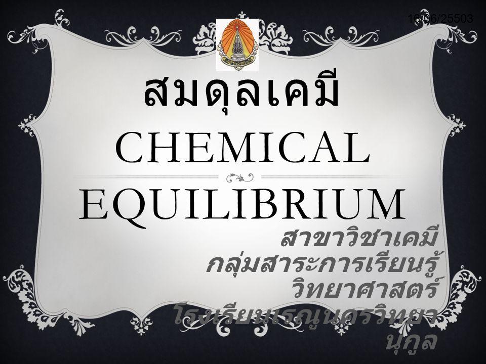 สมดุลเคมี CHEMICAL EQUILIBRIUM สาขาวิชาเคมี กลุ่มสาระการเรียนรู้ วิทยาศาสตร์ โรงเรียนเรณูนครวิทยา นุกูล 16/06/25503