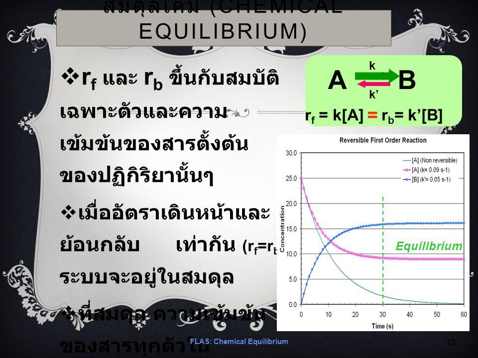 สมดุลเคมี (CHEMICAL EQUILIBRIUM)  r f และ r b ขึ้นกับสมบัติ เฉพาะตัวและความ เข้มข้นของสารตั้งต้น ของปฏิกิริยานั้นๆ  เมื่ออัตราเดินหน้าและ ย้อนกลับ เท่ากัน (r f =r b ) ระบบจะอยู่ในสมดุล  ที่สมดุล ความเข้มข้น ของสารทุกตัวใน ปฏิกิริยาจะคงที่ FLAS: Chemical Equilibrium 13 Equilibrium A B r f = k[A] r b = k'[B] k k' =