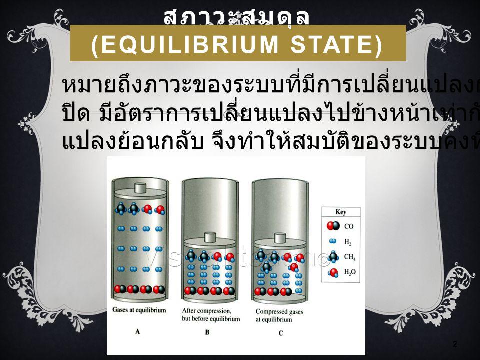 สภาวะสมดุล (EQUILIBRIUM STATE) FLAS: Chemical Equilibrium 2 หมายถึงภาวะของระบบที่มีการเปลี่ยนแปลงผันกลับได้ ในระบบ ปิด มีอัตราการเปลี่ยนแปลงไปข้างหน้า
