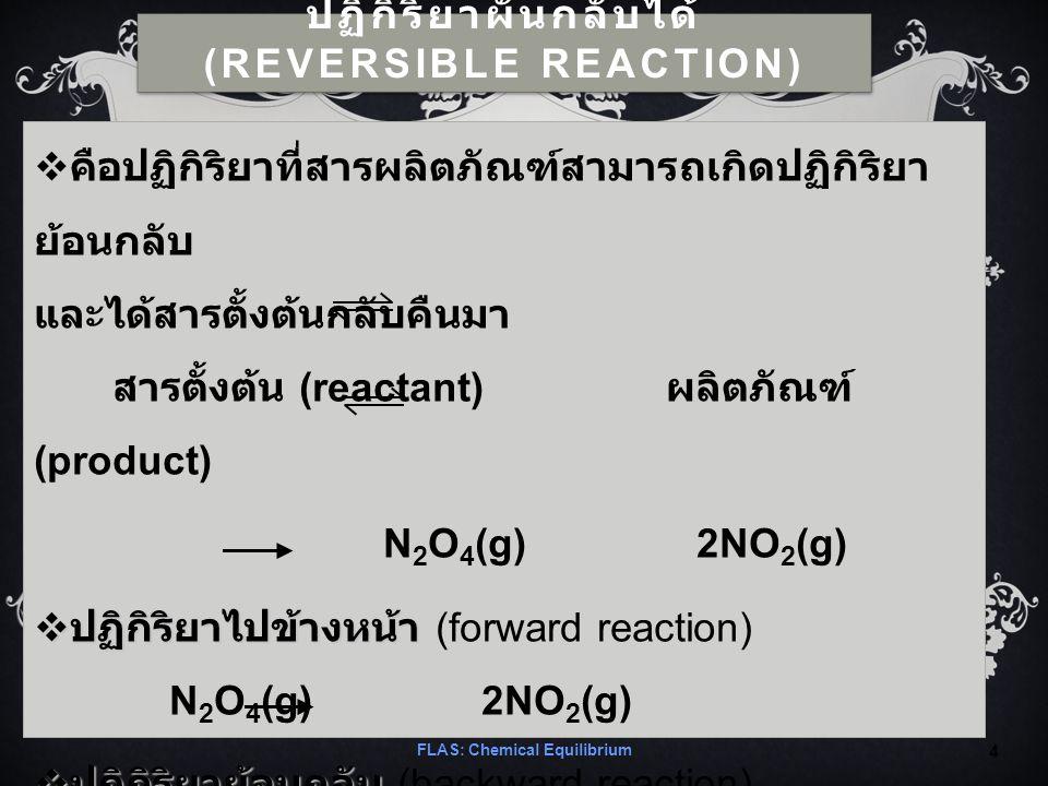 ปฏิกิริยาผันกลับได้ (REVERSIBLE REACTION)  คือปฏิกิริยาที่สารผลิตภัณฑ์สามารถเกิดปฏิกิริยา ย้อนกลับ และได้สารตั้งต้นกลับคืนมา สารตั้งต้น (reactant) ผลิตภัณฑ์ (product) N 2 O 4 (g) 2NO 2 (g)  ปฏิกิริยาไปข้างหน้า  ปฏิกิริยาไปข้างหน้า (forward reaction) N 2 O 4 (g) 2NO 2 (g)  ปฏิกิริยาย้อนกลับ  ปฏิกิริยาย้อนกลับ (backward reaction) 2NO 2 (g) N 2 O 4 (g) FLAS: Chemical Equilibrium 4