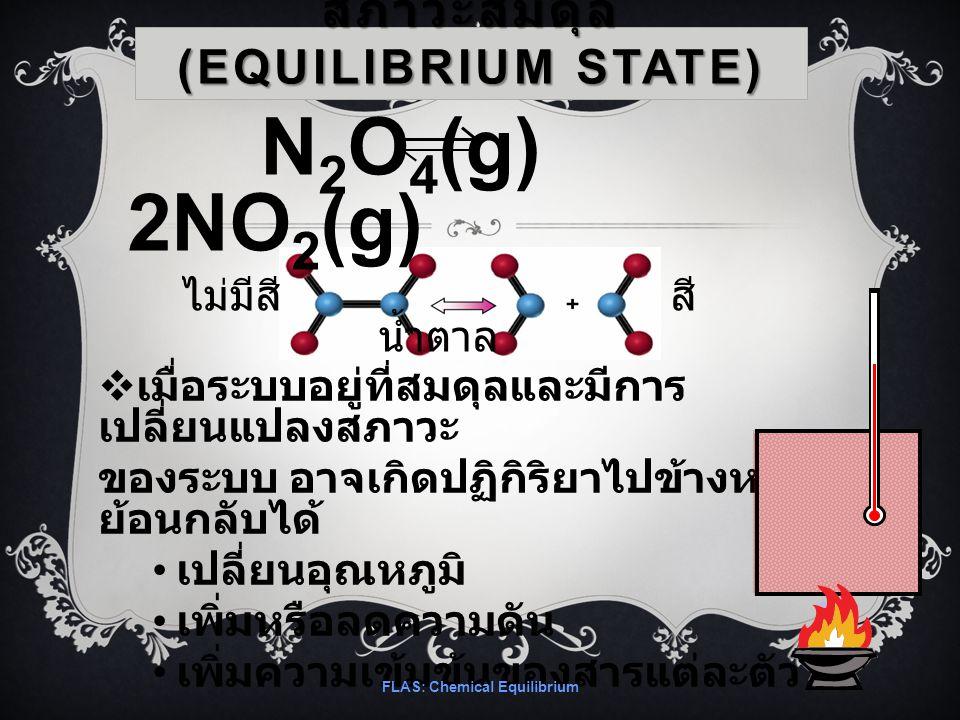 สภาวะสมดุล (EQUILIBRIUM STATE)  เมื่อระบบอยู่ที่สมดุลและมีการ เปลี่ยนแปลงสภาวะ ของระบบ อาจเกิดปฏิกิริยาไปข้างหน้าหรือ ย้อนกลับได้ เปลี่ยนอุณหภูมิ เพิ่มหรือลดความดัน เพิ่มความเข้มข้นของสารแต่ละตัว FLAS: Chemical Equilibrium N 2 O 4 (g) 2NO 2 (g) ไม่มีสี สี น้ำตาล
