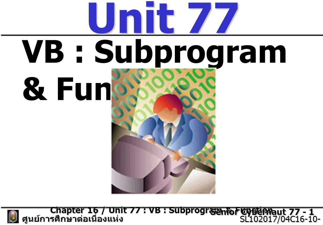 Chapter 16 / Unit 77 : VB : Subprogram & Function Senior Cybernaut 77 - 2 ศูนย์การศึกษาต่อเนื่องแห่ง จุฬาลงกรณ์มหาวิทยาลัย SL102017/04C16-10- 77/ISSUE2 SL102017/04C16-10- 77/ISSUE2 วัตถุประสงค์ (Objective)  เพื่อทำการศึกษาการเขียนโปรแกรม โดยใช้เทคนิคการเขียนโปรแกรมย่อย (Sub Program)  เพื่อทำการฝึกทดลองใช้ โดยการใช้ งานในการสร้างโปรแกรมที่มีประโยชน์ ในชีวิตประจำวันได้