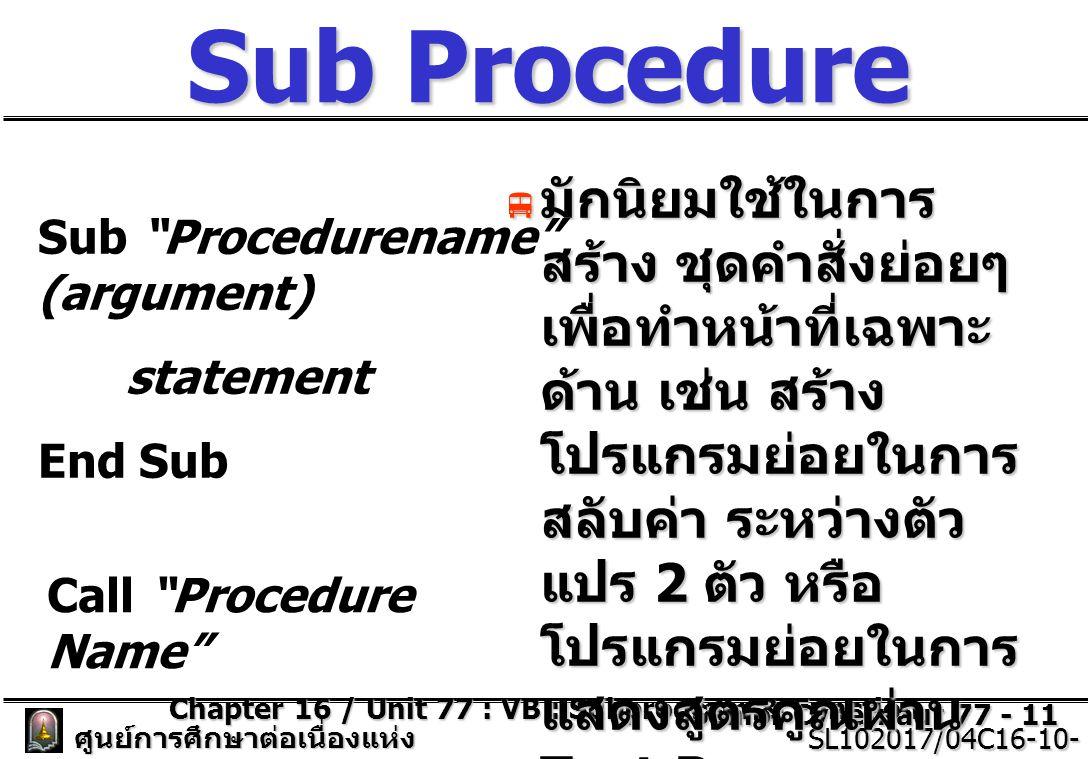 Chapter 16 / Unit 77 : VB : Subprogram & Function Senior Cybernaut 77 - 11 ศูนย์การศึกษาต่อเนื่องแห่ง จุฬาลงกรณ์มหาวิทยาลัย SL102017/04C16-10- 77/ISSUE2 SL102017/04C16-10- 77/ISSUE2 Sub Procedure  มักนิยมใช้ในการ สร้าง ชุดคำสั่งย่อยๆ เพื่อทำหน้าที่เฉพาะ ด้าน เช่น สร้าง โปรแกรมย่อยในการ สลับค่า ระหว่างตัว แปร 2 ตัว หรือ โปรแกรมย่อยในการ แสดงสูตรคูณผ่าน Text Box Sub Procedurename (argument) statement End Sub Call Procedure Name