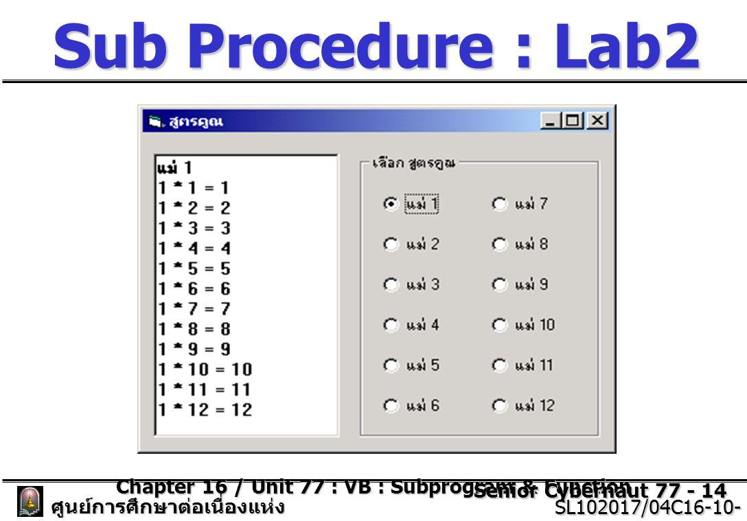 Chapter 16 / Unit 77 : VB : Subprogram & Function Senior Cybernaut 77 - 14 ศูนย์การศึกษาต่อเนื่องแห่ง จุฬาลงกรณ์มหาวิทยาลัย SL102017/04C16-10- 77/ISSUE2 SL102017/04C16-10- 77/ISSUE2 Sub Procedure : Lab2