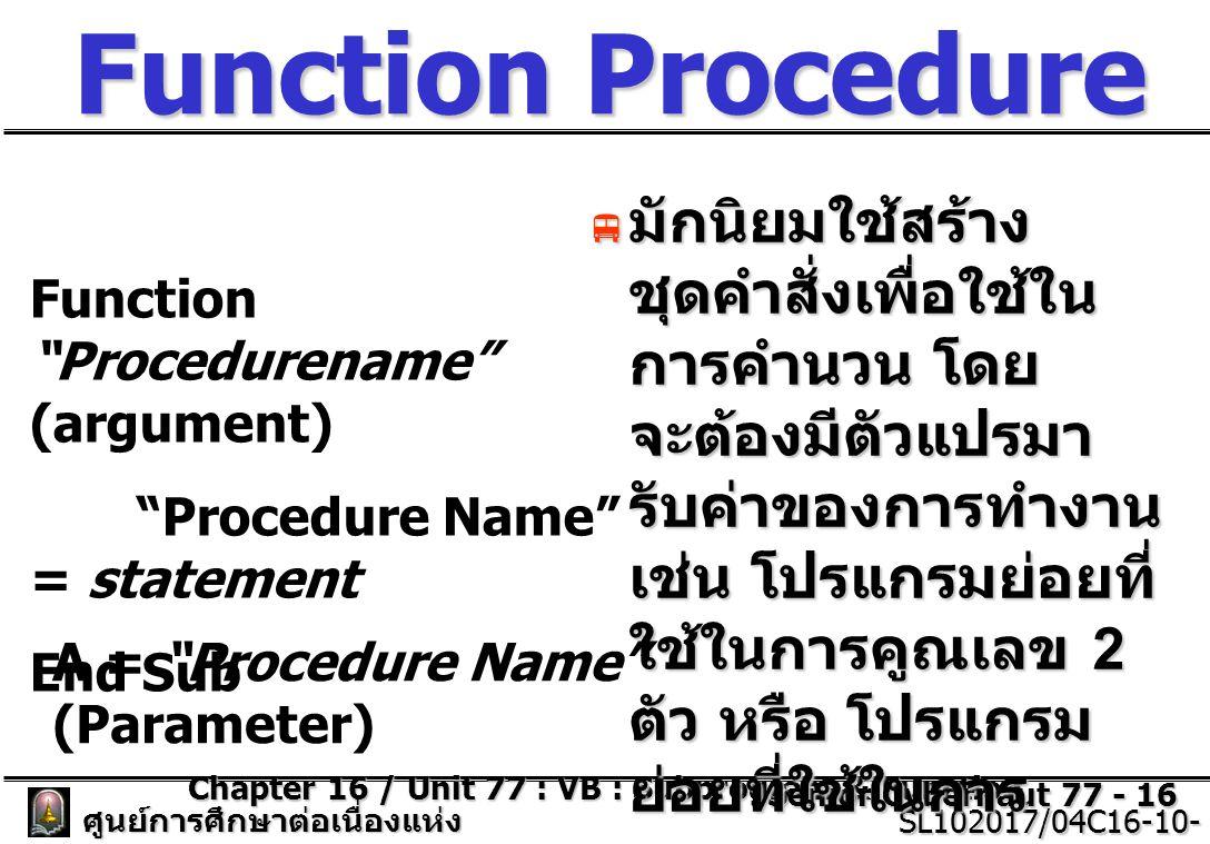 Chapter 16 / Unit 77 : VB : Subprogram & Function Senior Cybernaut 77 - 16 ศูนย์การศึกษาต่อเนื่องแห่ง จุฬาลงกรณ์มหาวิทยาลัย SL102017/04C16-10- 77/ISSUE2 SL102017/04C16-10- 77/ISSUE2 Function Procedure  มักนิยมใช้สร้าง ชุดคำสั่งเพื่อใช้ใน การคำนวน โดย จะต้องมีตัวแปรมา รับค่าของการทำงาน เช่น โปรแกรมย่อยที่ ใช้ในการคูณเลข 2 ตัว หรือ โปรแกรม ย่อยที่ใช้ในการ แสดงสูตรคูณ Function Procedurename (argument) Procedure Name = statement End Sub A = Procedure Name (Parameter)