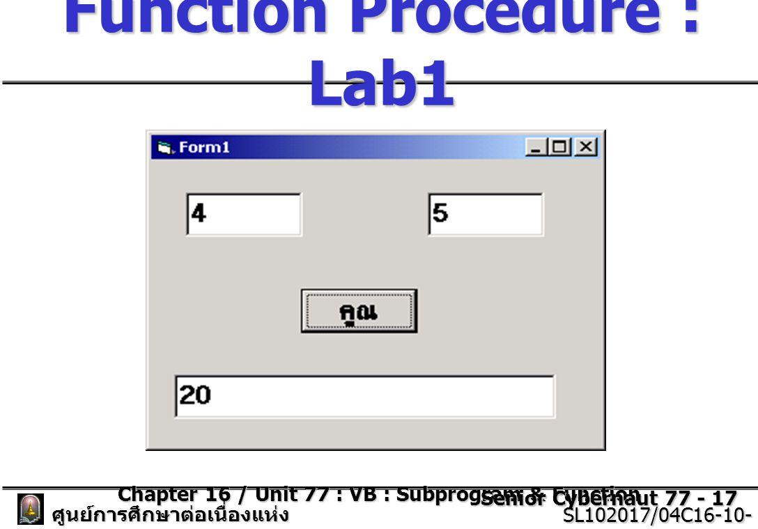 Chapter 16 / Unit 77 : VB : Subprogram & Function Senior Cybernaut 77 - 17 ศูนย์การศึกษาต่อเนื่องแห่ง จุฬาลงกรณ์มหาวิทยาลัย SL102017/04C16-10- 77/ISSUE2 SL102017/04C16-10- 77/ISSUE2 Function Procedure : Lab1