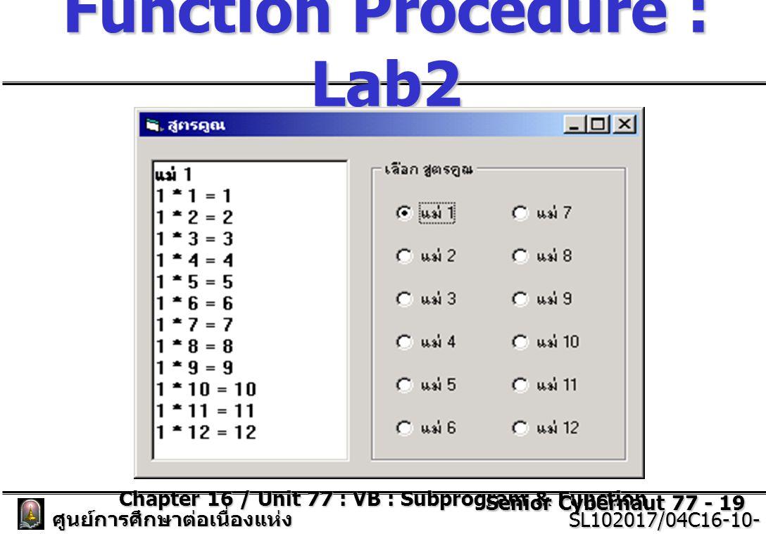 Chapter 16 / Unit 77 : VB : Subprogram & Function Senior Cybernaut 77 - 19 ศูนย์การศึกษาต่อเนื่องแห่ง จุฬาลงกรณ์มหาวิทยาลัย SL102017/04C16-10- 77/ISSUE2 SL102017/04C16-10- 77/ISSUE2 Function Procedure : Lab2