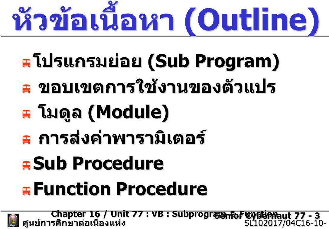 Chapter 16 / Unit 77 : VB : Subprogram & Function Senior Cybernaut 77 - 3 ศูนย์การศึกษาต่อเนื่องแห่ง จุฬาลงกรณ์มหาวิทยาลัย SL102017/04C16-10- 77/ISSUE2 SL102017/04C16-10- 77/ISSUE2 หัวข้อเนื้อหา (Outline)  โปรแกรมย่อย (Sub Program)  ขอบเขตการใช้งานของตัวแปร  โมดูล (Module)  การส่งค่าพารามิเตอร์  Sub Procedure  Function Procedure