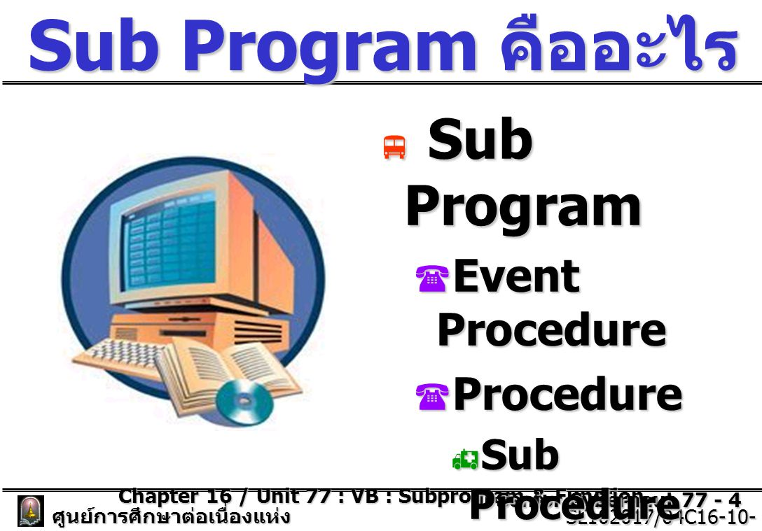 Chapter 16 / Unit 77 : VB : Subprogram & Function Senior Cybernaut 77 - 5 ศูนย์การศึกษาต่อเนื่องแห่ง จุฬาลงกรณ์มหาวิทยาลัย SL102017/04C16-10- 77/ISSUE2 SL102017/04C16-10- 77/ISSUE2 หลักการทำงานของ โปรแกรมย่อย  ช่วยลดปริมาณของ โปรแกรมที่จะต้อง เขียนซ้ำ ๆ กัน ภายใน โปรแกรมหลัก  ควรตั้งชื่อของ โปรแกรมย่อยนั้นให้ สื่อถึงความหมาย ของการทำงาน ภายใน