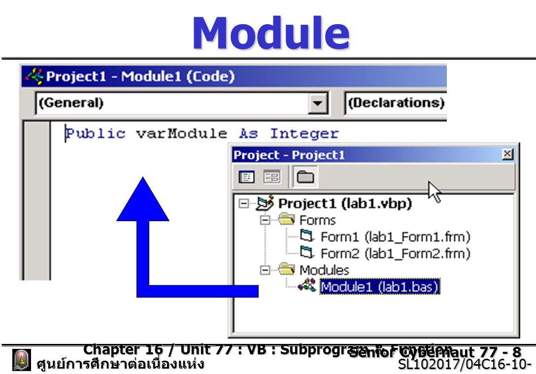 Chapter 16 / Unit 77 : VB : Subprogram & Function Senior Cybernaut 77 - 9 ศูนย์การศึกษาต่อเนื่องแห่ง จุฬาลงกรณ์มหาวิทยาลัย SL102017/04C16-10- 77/ISSUE2 SL102017/04C16-10- 77/ISSUE2 ลองทดสอบการใช้งาน โมดูล ตัวแปร A และ B ถูกประกาศใน Form1 ตัวแปร varModule ถูกประกาศ ใน Module