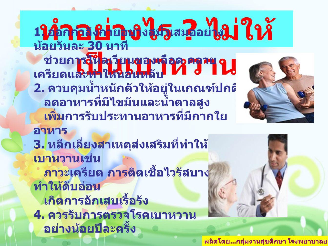 ผลิตโดย... กลุ่มงานสุขศึกษา โรงพยาบาลยะลา หน้า 6 ทำอย่างไร ? ไม่ให้ เป็นเบาหวาน 1. ออกกำลังกายอย่างสม่ำเสมออย่าง น้อยวันละ 30 นาที ช่วยการไหลเวียนของเ