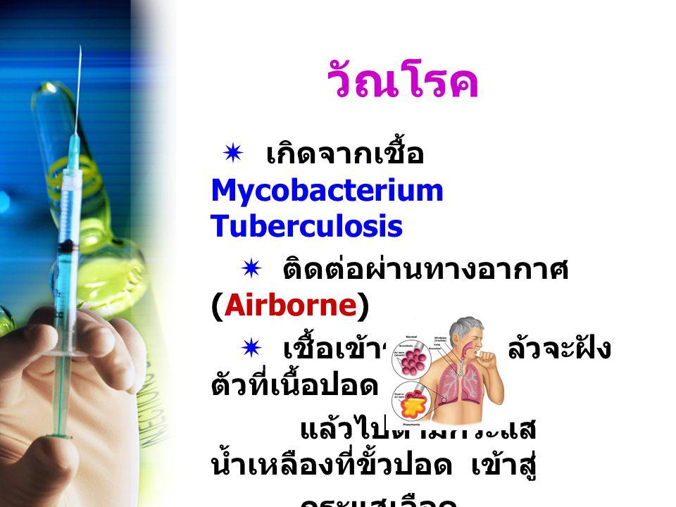 วัณโรค  เกิดจากเชื้อ Mycobacterium Tuberculosis  ติดต่อผ่านทางอากาศ (Airborne)  เชื้อเข้าร่างกายแล้วจะฝัง ตัวที่เนื้อปอด แบ่งตัว แล้วไปตามกระแส น้ำเหลืองที่ขั้วปอด เข้าสู่ กระแสเลือด