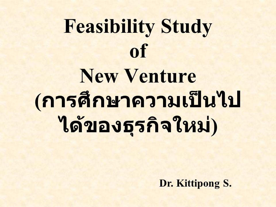 Feasibility Study of New Venture ( การศึกษาความเป็นไป ได้ของธุรกิจใหม่ ) Dr. Kittipong S.
