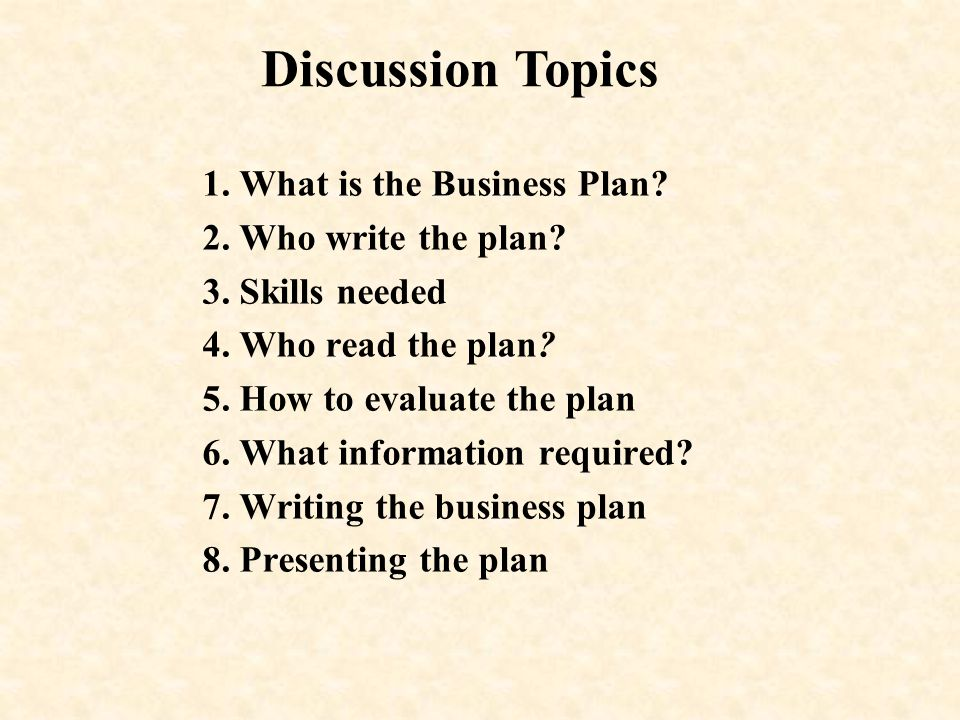 1. What is the Business Plan? 2. Who write the plan? 3. Skills needed 4. Who read the plan? 5. How to evaluate the plan 6. What information required?
