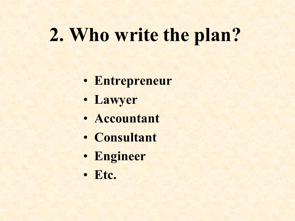 2. Who write the plan? Entrepreneur Lawyer Accountant Consultant Engineer Etc.