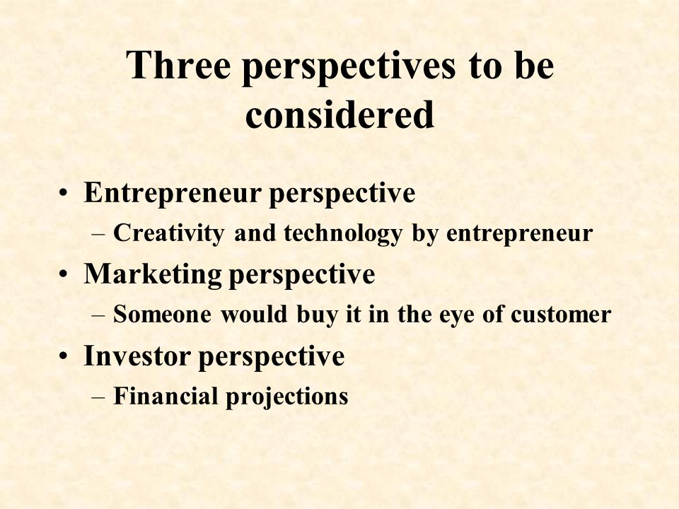 Three perspectives to be considered Entrepreneur perspective –Creativity and technology by entrepreneur Marketing perspective –Someone would buy it in