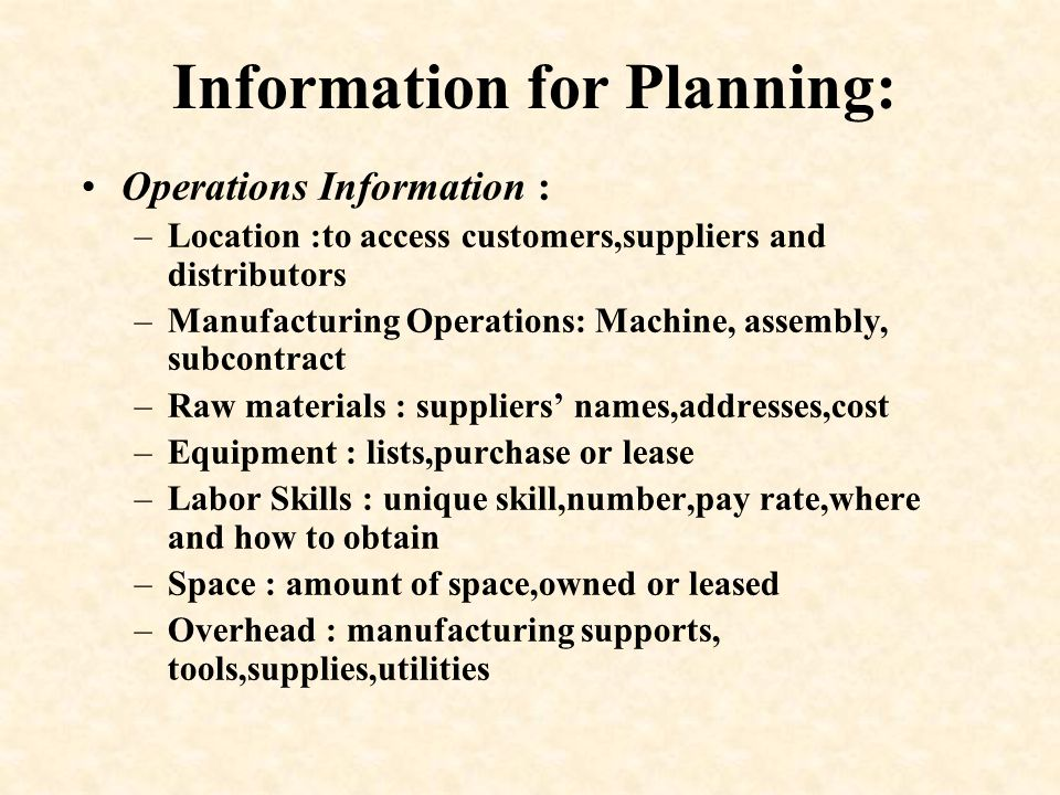 Information for Planning: Operations Information : –Location :to access customers,suppliers and distributors –Manufacturing Operations: Machine, assem