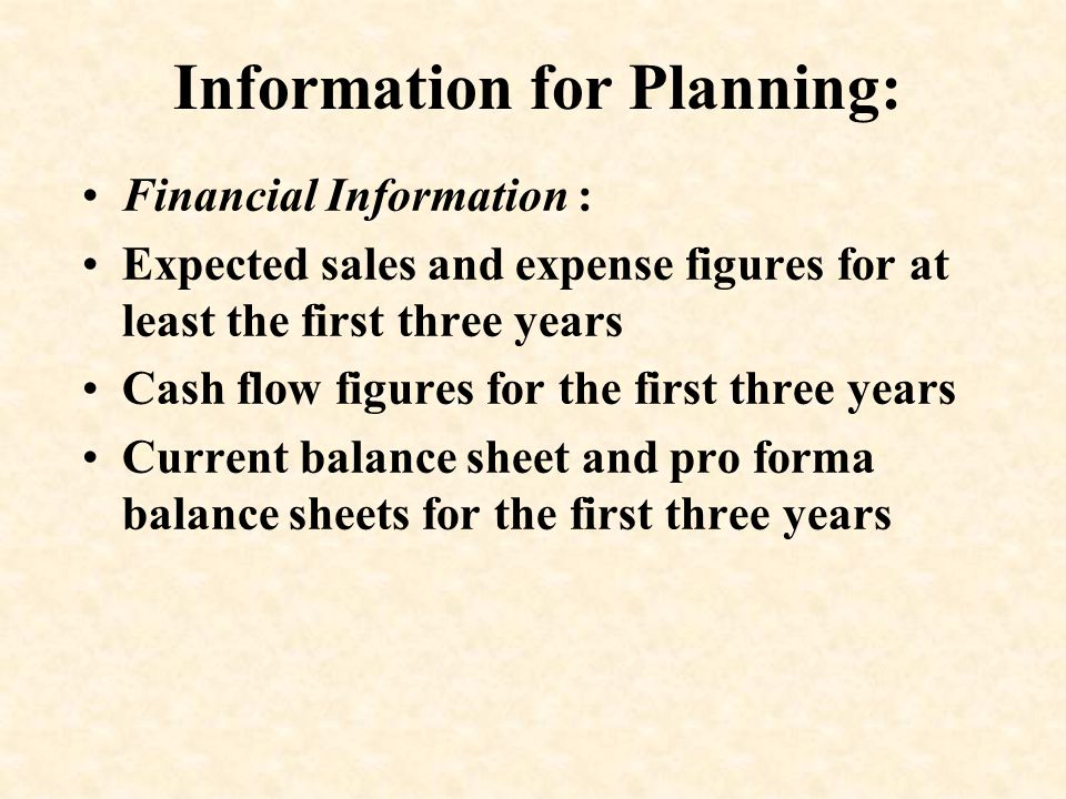 Information for Planning: Financial Information : Expected sales and expense figures for at least the first three years Cash flow figures for the firs