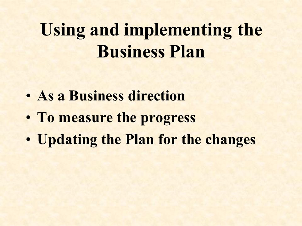 Using and implementing the Business Plan As a Business direction To measure the progress Updating the Plan for the changes