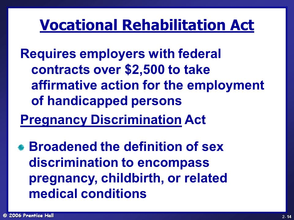 © 2006 Prentice Hall - 14 2- 14 Vocational Rehabilitation Act Requires employers with federal contracts over $2,500 to take affirmative action for the employment of handicapped persons Pregnancy Discrimination Act Broadened the definition of sex discrimination to encompass pregnancy, childbirth, or related medical conditions