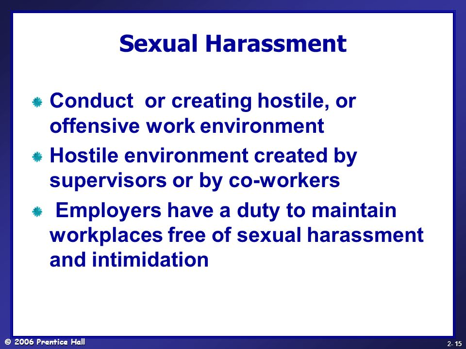 © 2006 Prentice Hall - 15 2- 15 Sexual Harassment Conduct or creating hostile, or offensive work environment Hostile environment created by supervisors or by co-workers Employers have a duty to maintain workplaces free of sexual harassment and intimidation