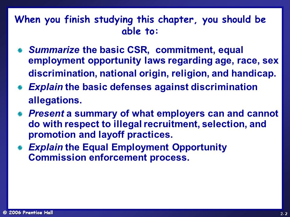 © 2006 Prentice Hall - 2 2- 2 Summarize the basic CSR, commitment, equal employment opportunity laws regarding age, race, sex discrimination, national origin, religion, and handicap.