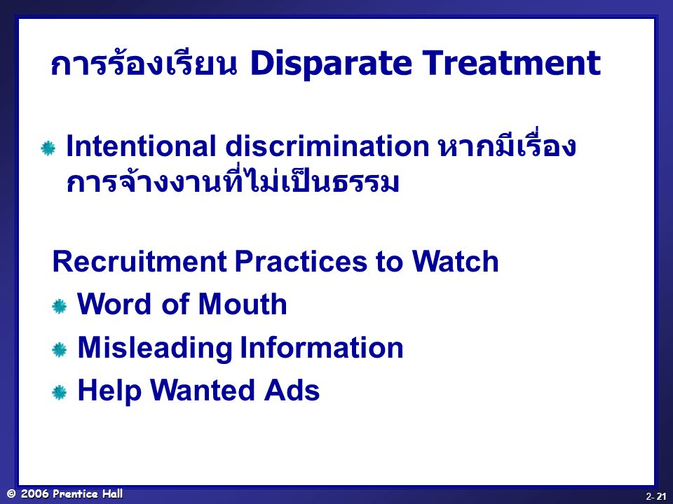 © 2006 Prentice Hall - 21 2- 21 การร้องเรียน Disparate Treatment Intentional discrimination หากมีเรื่อง การจ้างงานที่ไม่เป็นธรรม Recruitment Practices to Watch Word of Mouth Misleading Information Help Wanted Ads