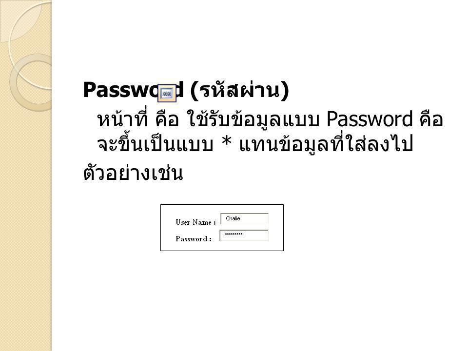 Password ( รหัสผ่าน ) หน้าที่ คือ ใช้รับข้อมูลแบบ Password คือ จะขึ้นเป็นแบบ * แทนข้อมูลที่ใส่ลงไป ตัวอย่างเช่น